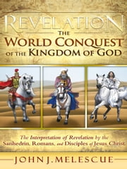 Revelation: The World Conquest of the Kingdom of God - The Interpretation of Revelation by the Sanhedrin, Romans, and Disciples of Jesus Christ ebook by John J. Melescue