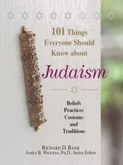 101 Things Everyone Should Know About Judaism - Beliefs, Practices, Customs, And Traditions ebook by Richard D Bank, James B. Wiggins