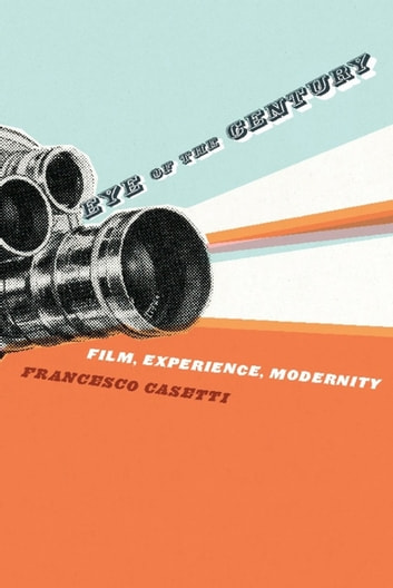 Eye of the Century - Film, Experience, Modernity ebook by Francesco Casetti