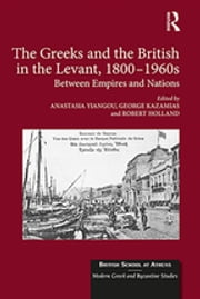 The Greeks and the British in the Levant, 1800-1960s - Between Empires and Nations ebook by Anastasia Yiangou,George Kazamias,Robert Holland