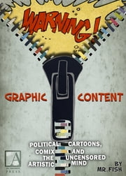 WARNING! Graphic Content - Political Cartoons, Comix and the Uncensored Artistic Mind ebook by Mr. Fish,Larry Gross