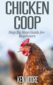 Chicken Coop Step By Step Guide for Beginners ebook by Ken Moore