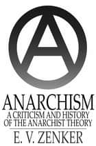 Anarchism - A Criticism and History of the Anarchist Theory ebook by E. V. Zenker