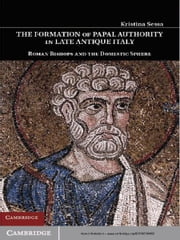 The Formation of Papal Authority in Late Antique Italy - Roman Bishops and the Domestic Sphere ebook by Kristina  Sessa