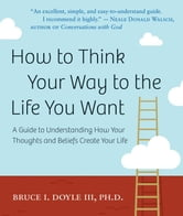 How to Think Your Way to the Life You Want: A Guide to Understanding How Your Thoughts and Beliefs Create Your Life ebook by Bruce I. Doyle