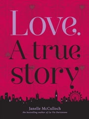 Love. A True Story - A Tale about Sex and Love in Modern Times ebook by Janelle McCulloch