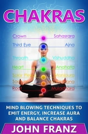 Chakras - Mind Blowing Techniques to Emit Energy, Increase Aura and Balance Chakras ebook by John Franz
