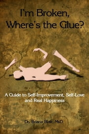 I'm Broken, Where's the Glue? : A Guide to Self-Improvement, Self-Love and Real Happiness ebook by Dr. Briana Blair, MsD