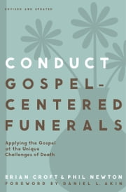 Conduct Gospel-Centered Funerals - Applying the Gospel at the Unique Challenges of Death ebook by Brian Croft,Phil A. Newton,Akin