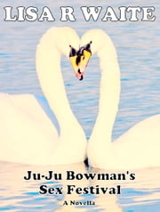 Ju-Ju Bowman's Sex Festival ebook by Lisa R Waite