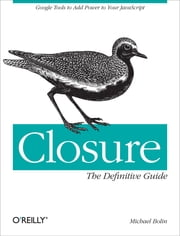 Closure: The Definitive Guide - Google Tools to Add Power to Your JavaScript ebook by Michael Bolin
