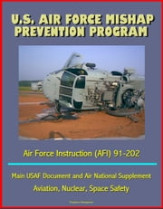 U.S. Air Force Mishap Prevention Program - Air Force Instruction (AFI) 91-202 - Main USAF Document and Air National Guard Supplement, Aviation, Nuclear, Space Safety ebook by Progressive Management