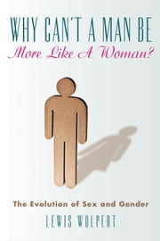 Why Can't a Man Be More Like a Woman? - The Evolution of Sex and Gender ebook by Lewis Wolpert