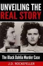 Unveiling the Real Story: The Black Dahlia Murder Case ebook by J.D. Rockefeller