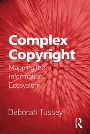Complex Copyright - Mapping the Information Ecosystem ebook by Deborah Tussey