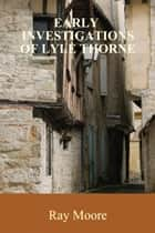 Early Investigations of Lyle Thorne ebook by Ray Moore