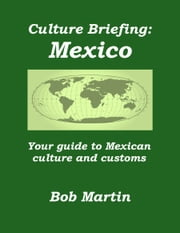 Culture Briefing: Mexico - Your guide to Mexican culture and customs ebook by Bob Martin