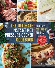 The Ultimate Instant Pot Pressure Cooker Cookbook - 200 Easy Foolproof Recipes ebook by Ella Sanders