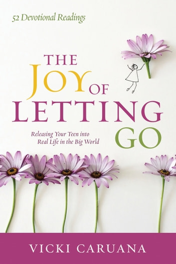 The Joy of Letting Go - Releasing Your Teen into Real Life in the Big World ebook by Vicki Caruana