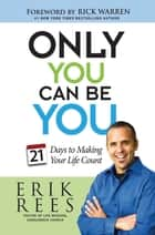Only You Can Be You - 21 Days to Making Your Life Count ebook by Erik Rees, Rick Warren