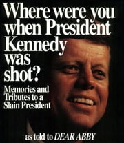 Where Were You When President Kennedy Was Shot? - Memories and Tributes to a Slain President ebook by Abigail Van Buren