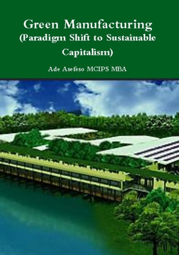 Green Manufacturing (Paradigm Shift to Sustainable Capitalism) ebook by Ade Asefeso MCIPS MBA