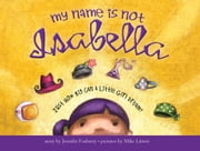 My Name Is Not Isabella - Just How Big Can a Little Girl Dream? ebook by Jennifer Fosberry,Mike Litwin
