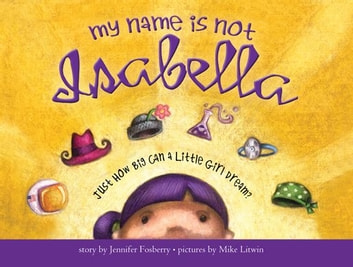 My Name Is Not Isabella - Just How Big Can a Little Girl Dream? ebook by Jennifer Fosberry