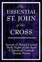 The Essential St. John of the Cross - Ascent of Mount Carmel; Dark Night of the Soul; A Spiritual Canticle of the Soul and the Bridegroom Christ; Twenty Poems by St. John of the Cross ebook by Saint John of the Cross