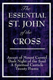 The Essential St. John of the Cross - Ascent of Mount Carmel Dark Night of the Soul A Spiritual Canticle of the Soul and the Bridegroom Christ Twenty Poems by St. John of the Cross ebook by Saint John of the Cross