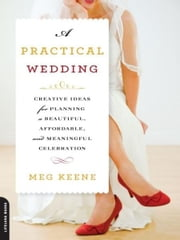 A Practical Wedding - Creative Ideas for Planning a Beautiful, Affordable, and Meaningful Celebration ebook by Kobo.Web.Store.Products.Fields.ContributorFieldViewModel