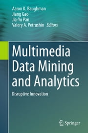 Multimedia Data Mining and Analytics - Disruptive Innovation ebook by Aaron Baughman,Jiang Gao,Jia-Yu Pan,Valery A. Petrushin