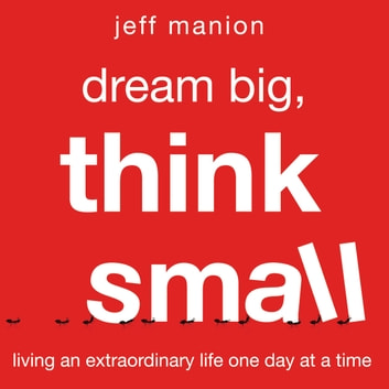 Dream Big, Think Small - Living an Extraordinary Life One Day at a Time audiobook by Jeff Manion
