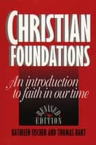 Christian Foundations (Revised Edition): An Introduction to Faith in Our Time ebook by Kathleen R. Fischer and Thomas N. Hart