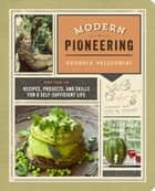 Modern Pioneering - More Than 150 Recipes, Projects, and Skills for a Self-Sufficient Life ebook by Georgia Pellegrini