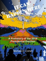 IT CAN HAPPEN HERE: A Prehistory of the 2016 Presidential Election ebook by Michael Cohen