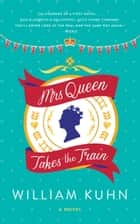 Mrs Queen Takes the Train - A Novel ebook by William Kuhn