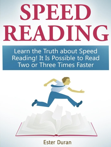 Speed Reading: Learn the Truth about Speed Reading! It Is Possible to Read Two or Three Times Faster ebook by Ester Duran