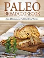 Paleo Bread Cookbook: Easy, Delicious and Fulfilling Bread Recipes ebook by M. T Susan