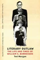 Literary Outlaw: The Life and Times of William S. Burroughs ebook by Ted Morgan
