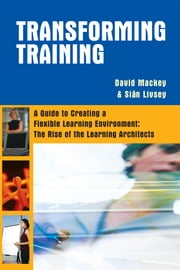 Transforming Training: A Guide to Creating A Flexible Learning Environment: The Rise of the Learning Architects ebook by Mackey, David