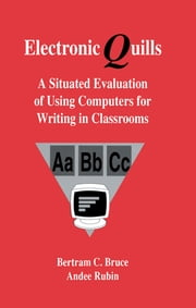 Electronic Quills - A Situated Evaluation of Using Computers for Writing in Classrooms ebook by Bertram C. Bruce,Andee Rubin,with contributi Barnhardt and Teachers