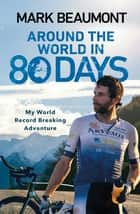 Around the World in 80 Days - My World Record Breaking Adventure ebook by Mark Beaumont