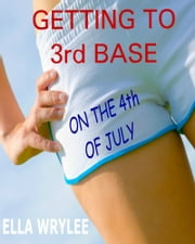 Getting to 3rd Base on the 4th of July ebook by Ella Wrylee