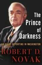 The Prince of Darkness - 50 Years Reporting in Washington ebook by Robert D. Novak