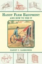 Handy Farm Equipment and How to Use It ebook by