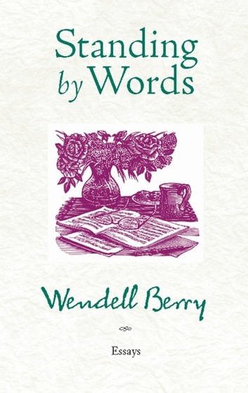 Standing by Words - Essays ebook by Wendell Berry