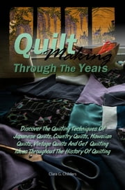 Quilt Making Through The Years - Discover The Quilting Techniques Of Japanese Quilts, Country Quilts, Hawaiian Quilts, Patchwork Quilts, Vintage Quilts And Get Quilting Ideas Throughout The History Of Quilting ebook by Clara G. Childers