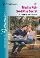Trish's Not-So-Little Secret ebook by Cynthia Rutledge