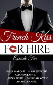French Kiss for Hire episode 5 - French Kiss for Hire, #5 ebook by Amanda Aksel,Amanda Lance,Lizzy Ford,Nana Malone,Morgan Wylie,Nikki Jefford